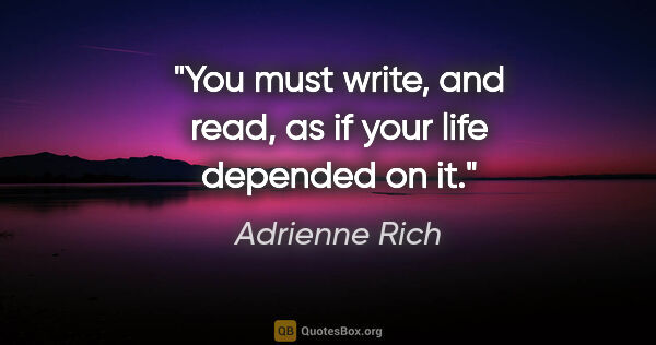 "Adrienne Rich quote: ""You must write, and read, as if your life depended on it."""