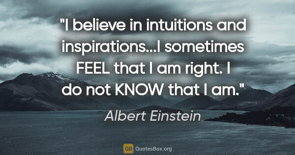 "Albert Einstein quote: ""I believe in intuitions and inspirations...I sometimes FEEL..."""