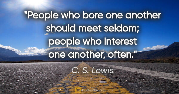 "C. S. Lewis quote: ""People who bore one another should meet seldom; people who..."""