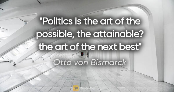 "Otto von Bismarck quote: ""Politics is the art of the possible, the attainable? the art..."""