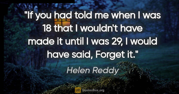 "Helen Reddy quote: ""If you had told me when I was 18 that I wouldn't have made it..."""