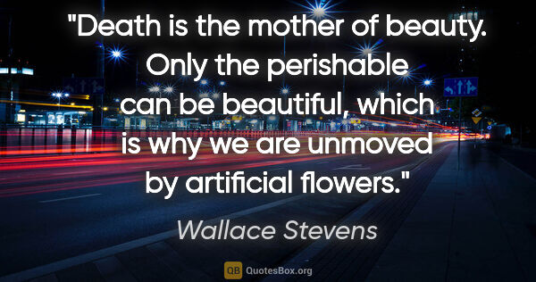 "Wallace Stevens quote: ""Death is the mother of beauty. Only the perishable can be..."""