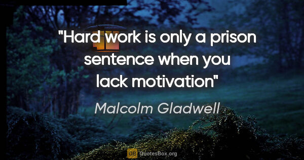 "Malcolm Gladwell quote: ""Hard work is only a prison sentence when you lack motivation"""