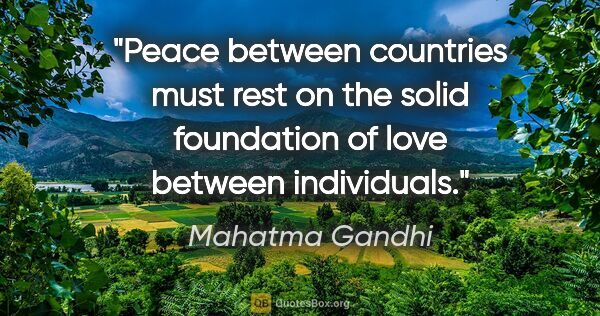 "Mahatma Gandhi quote: ""Peace between countries must rest on the solid foundation of..."""