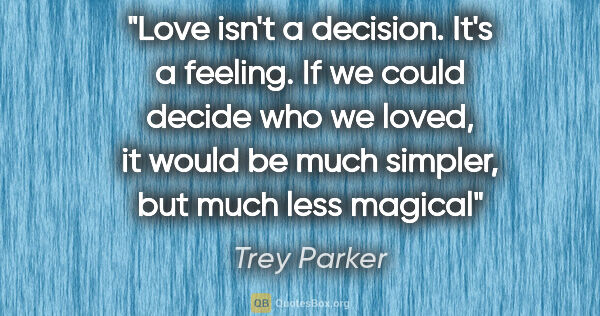 "Trey Parker quote: ""Love isn't a decision. It's a feeling. If we could decide who..."""