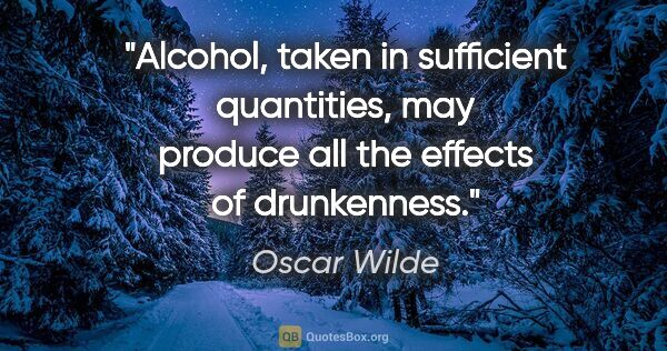 "Oscar Wilde quote: ""Alcohol, taken in sufficient quantities, may produce all the..."""