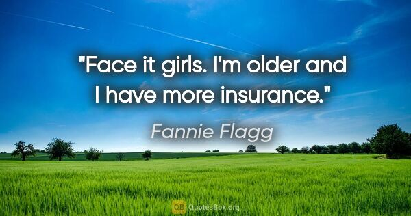 "Fannie Flagg quote: ""Face it girls. I'm older and I have more insurance."""