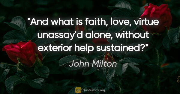 "John Milton quote: ""And what is faith, love, virtue unassay'd alone, without..."""