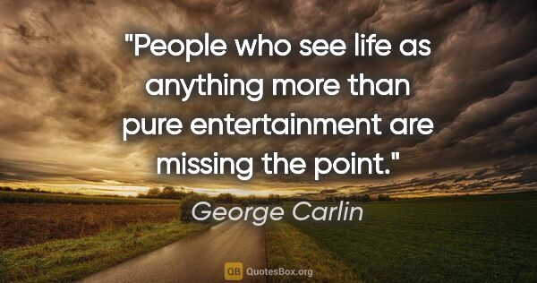 "George Carlin quote: ""People who see life as anything more than pure entertainment..."""