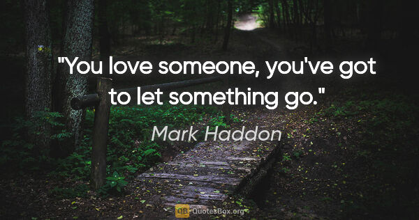 "Mark Haddon quote: ""You love someone, you've got to let something go."""