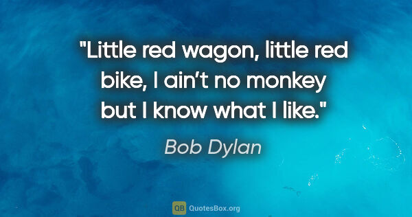 "Bob Dylan quote: ""Little red wagon, little red bike, I ain't no monkey but I..."""