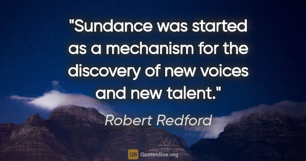 "Robert Redford quote: ""Sundance was started as a mechanism for the discovery of new..."""