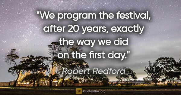 "Robert Redford quote: ""We program the festival, after 20 years, exactly the way we..."""