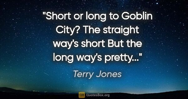 "Terry Jones quote: ""Short or long to Goblin City? The straight way's short But the..."""