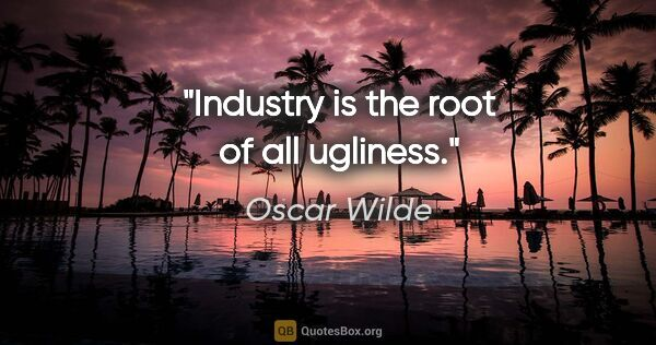 "Oscar Wilde quote: ""Industry is the root of all ugliness."""