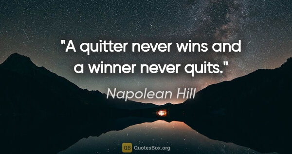 "Napolean Hill quote: ""A quitter never wins and a winner never quits."""