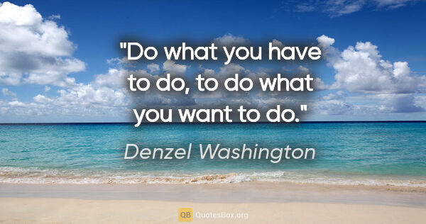 "Denzel Washington quote: ""Do what you have to do, to do what you want to do."""