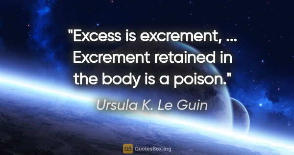 "Ursula K. Le Guin quote: ""Excess is excrement, ... Excrement retained in the body is a..."""