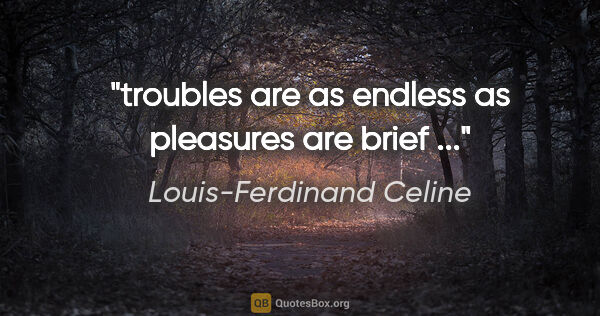 "Louis-Ferdinand Celine quote: ""troubles are as endless as pleasures are brief ..."""