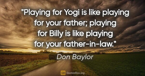 "Don Baylor quote: ""Playing for Yogi is like playing for your father; playing for..."""