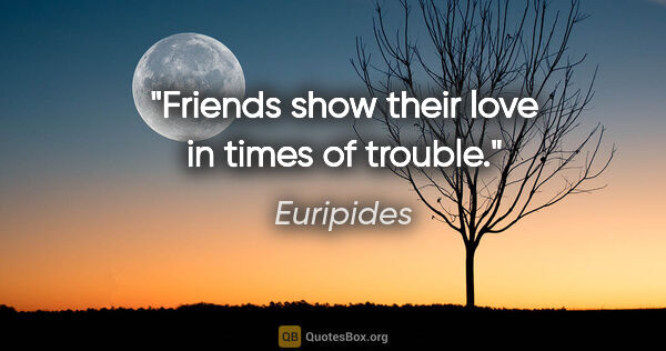 "Euripides quote: ""Friends show their love in times of trouble."""