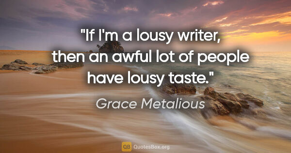 "Grace Metalious quote: ""If I'm a lousy writer, then an awful lot of people have lousy..."""