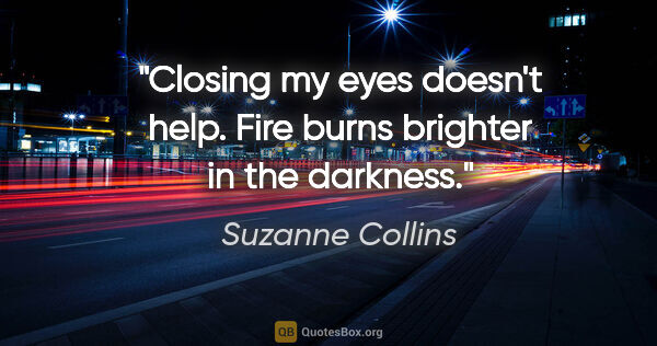 "Suzanne Collins quote: ""Closing my eyes doesn't help. Fire burns brighter in the..."""