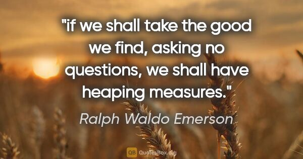 "Ralph Waldo Emerson quote: ""if we shall take the good we find, asking no questions, we..."""