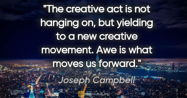"Joseph Campbell quote: ""The creative act is not hanging on, but yielding to a new..."""