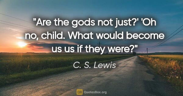 "C. S. Lewis quote: ""Are the gods not just?' 'Oh no, child. What would become us us..."""