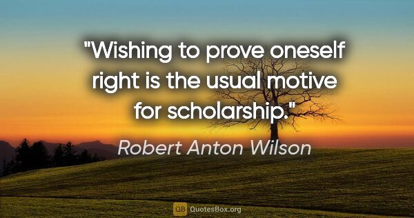 "Robert Anton Wilson quote: ""Wishing to prove oneself right is the usual motive for..."""