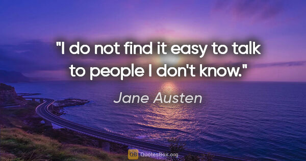 "Jane Austen quote: ""I do not find it easy to talk to people I don't know."""