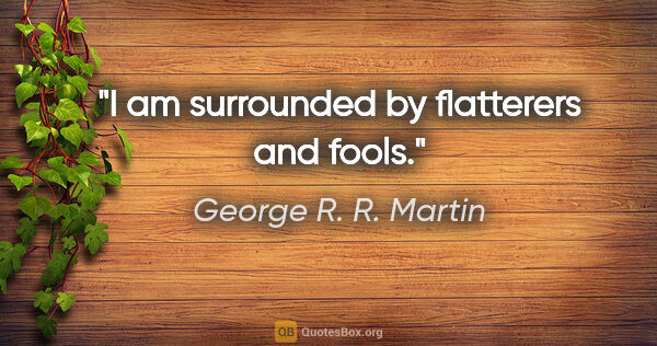 "George R. R. Martin quote: ""I am surrounded by flatterers and fools."""