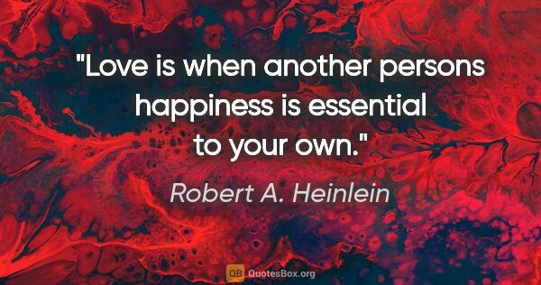 "Robert A. Heinlein quote: ""Love is when another persons happiness is essential to your own."""