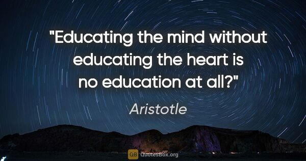 "Aristotle quote: ""Educating the mind without educating the heart is no education..."""