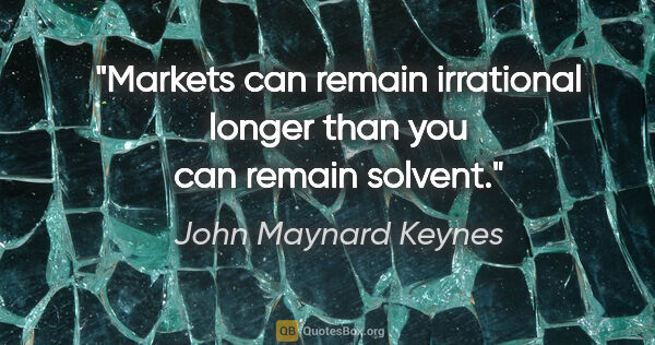 "John Maynard Keynes quote: ""Markets can remain irrational longer than you can remain solvent."""