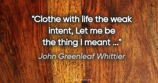 "John Greenleaf Whittier quote: ""Clothe with life the weak intent, Let me be the thing I meant ..."""