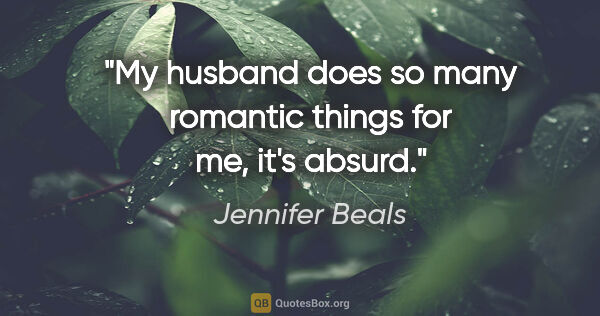 "Jennifer Beals quote: ""My husband does so many romantic things for me, it's absurd."""