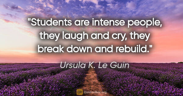 "Ursula K. Le Guin quote: ""Students are intense people, they laugh and cry, they break..."""