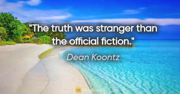 "Dean Koontz quote: ""The truth was stranger than the official fiction."""