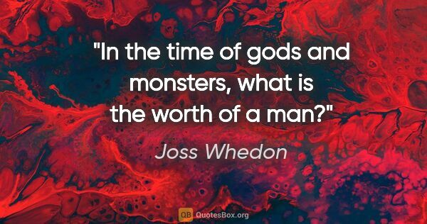"Joss Whedon quote: ""In the time of gods and monsters, what is the worth of a man?"""