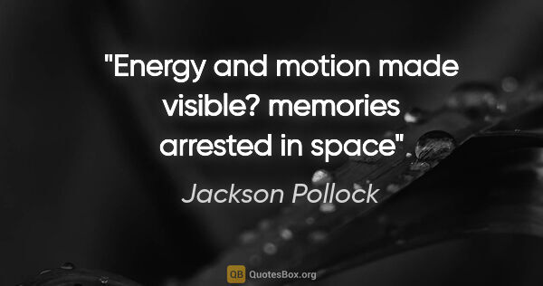 "Jackson Pollock quote: ""Energy and motion made visible? memories arrested in space"""