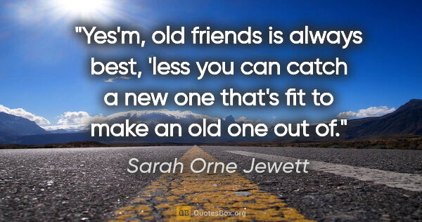 "Sarah Orne Jewett quote: ""Yes'm, old friends is always best, 'less you can catch a new..."""