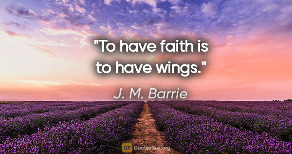 "J. M. Barrie quote: ""To have faith is to have wings."""
