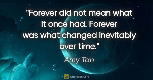 "Amy Tan quote: ""Forever did not mean what it once had. Forever was what..."""