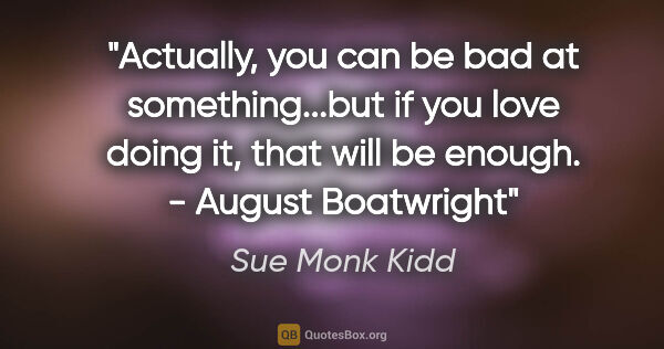 "Sue Monk Kidd quote: ""Actually, you can be bad at something...but if you love doing..."""