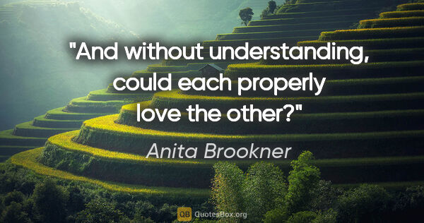 "Anita Brookner quote: ""And without understanding, could each properly love the other?"""