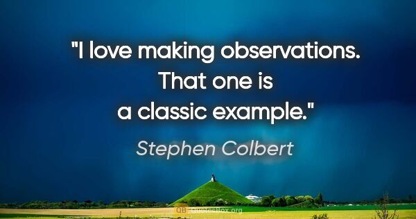 "Stephen Colbert quote: ""I love making observations. That one is a classic example."""