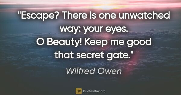 "Wilfred Owen quote: ""Escape? There is one unwatched way: your eyes. O Beauty! Keep..."""