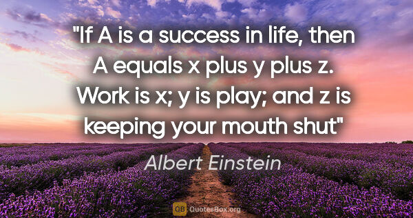 "Albert Einstein quote: ""If A is a success in life, then A equals x plus y plus z. Work..."""